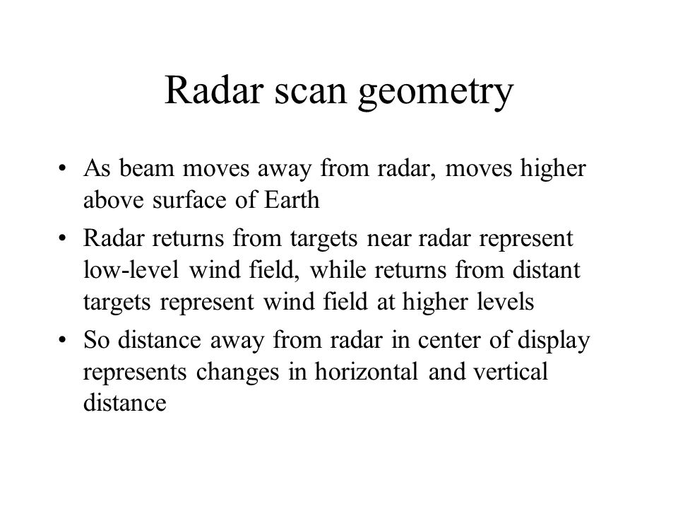 Radar scan geometry As beam moves away from radar, moves higher above surface of Earth Radar returns from targets near radar represent low-level wind field, while returns from distant targets represent wind field at higher levels So distance away from radar in center of display represents changes in horizontal and vertical distance