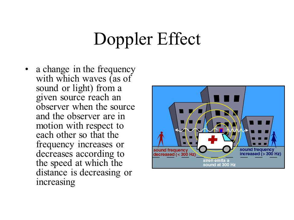 Doppler Effect a change in the frequency with which waves (as of sound or light) from a given source reach an observer when the source and the observer are in motion with respect to each other so that the frequency increases or decreases according to the speed at which the distance is decreasing or increasing