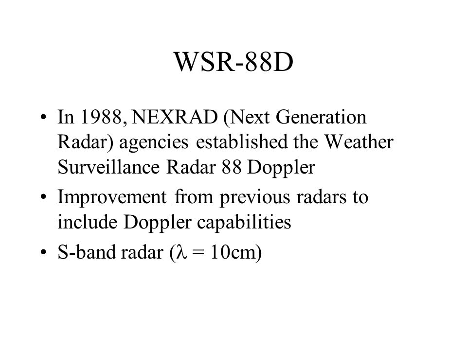 WSR-88D In 1988, NEXRAD (Next Generation Radar) agencies established the Weather Surveillance Radar 88 Doppler Improvement from previous radars to include Doppler capabilities S-band radar ( = 10cm)