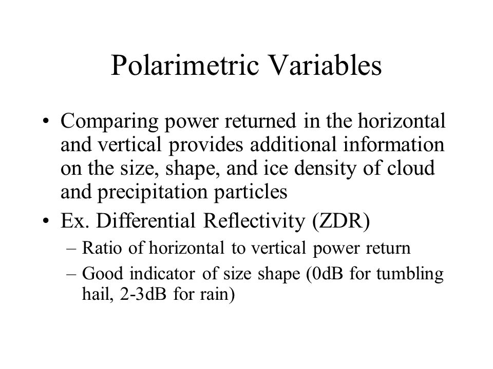 Polarimetric Variables Comparing power returned in the horizontal and vertical provides additional information on the size, shape, and ice density of cloud and precipitation particles Ex.