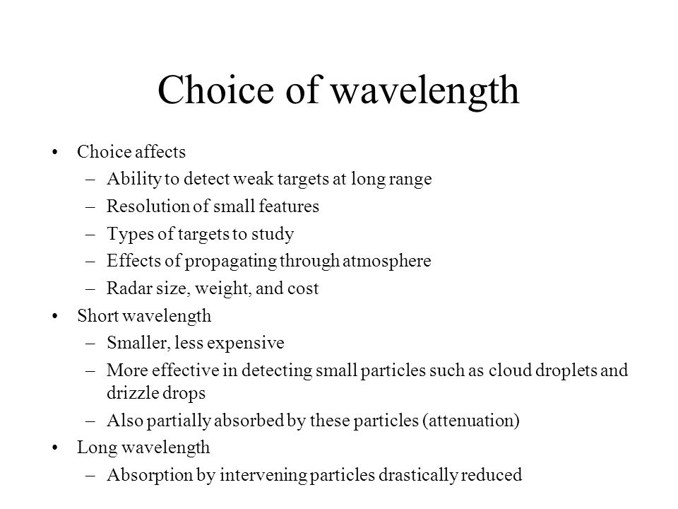 Choice of wavelength Choice affects –Ability to detect weak targets at long range –Resolution of small features –Types of targets to study –Effects of propagating through atmosphere –Radar size, weight, and cost Short wavelength –Smaller, less expensive –More effective in detecting small particles such as cloud droplets and drizzle drops –Also partially absorbed by these particles (attenuation) Long wavelength –Absorption by intervening particles drastically reduced