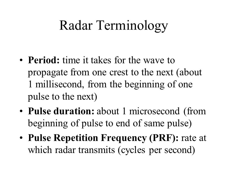 Radar Terminology Period: time it takes for the wave to propagate from one crest to the next (about 1 millisecond, from the beginning of one pulse to the next)‏ Pulse duration: about 1 microsecond (from beginning of pulse to end of same pulse)‏ Pulse Repetition Frequency (PRF): rate at which radar transmits (cycles per second)‏