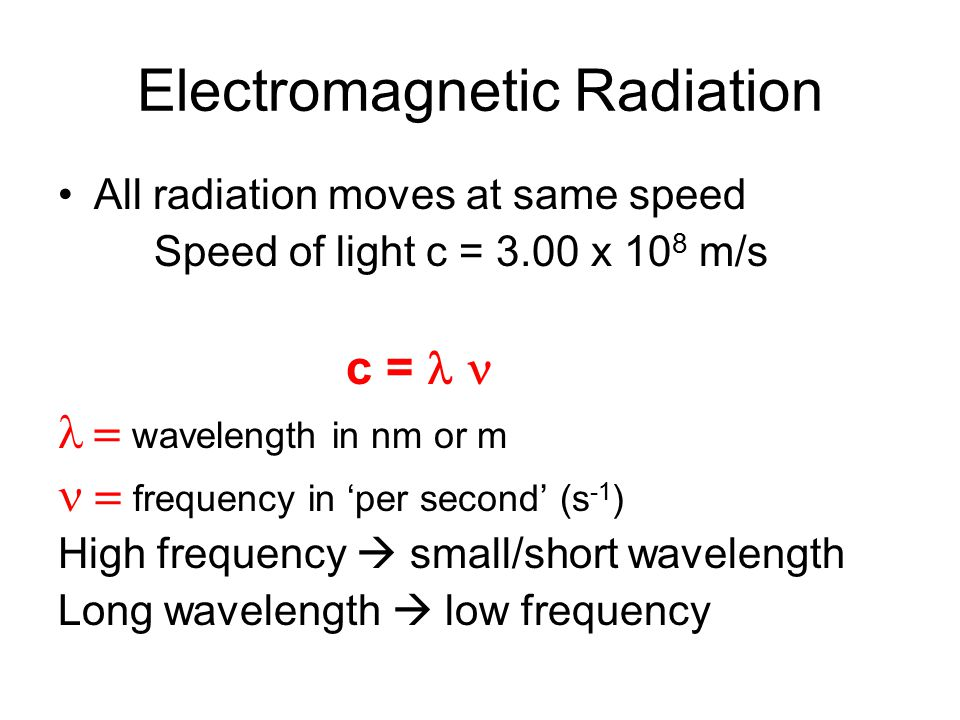 Electromagnetic Radiation All radiation moves at same speed Speed of light c = 3.00 x 10 8 m/s c =  wavelength in nm or m  frequency in 'per second' (s -1 ) High frequency  small/short wavelength Long wavelength  low frequency