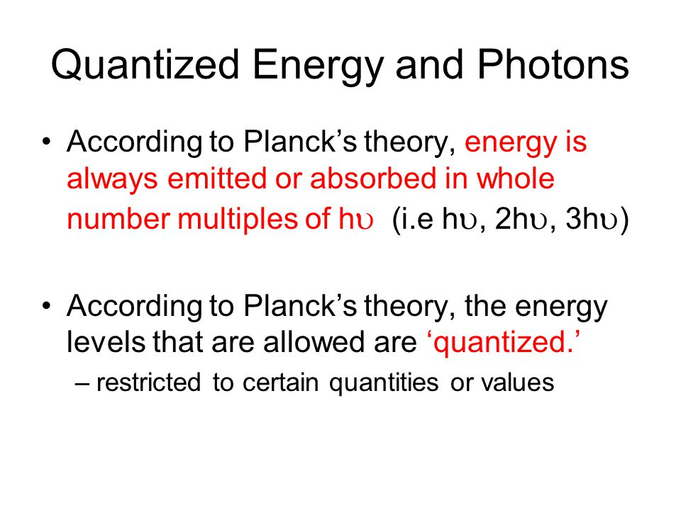 Quantized Energy and Photons According to Planck's theory, energy is always emitted or absorbed in whole number multiples of h u (i.e h u, 2h u, 3h u ) According to Planck's theory, the energy levels that are allowed are 'quantized.' –restricted to certain quantities or values