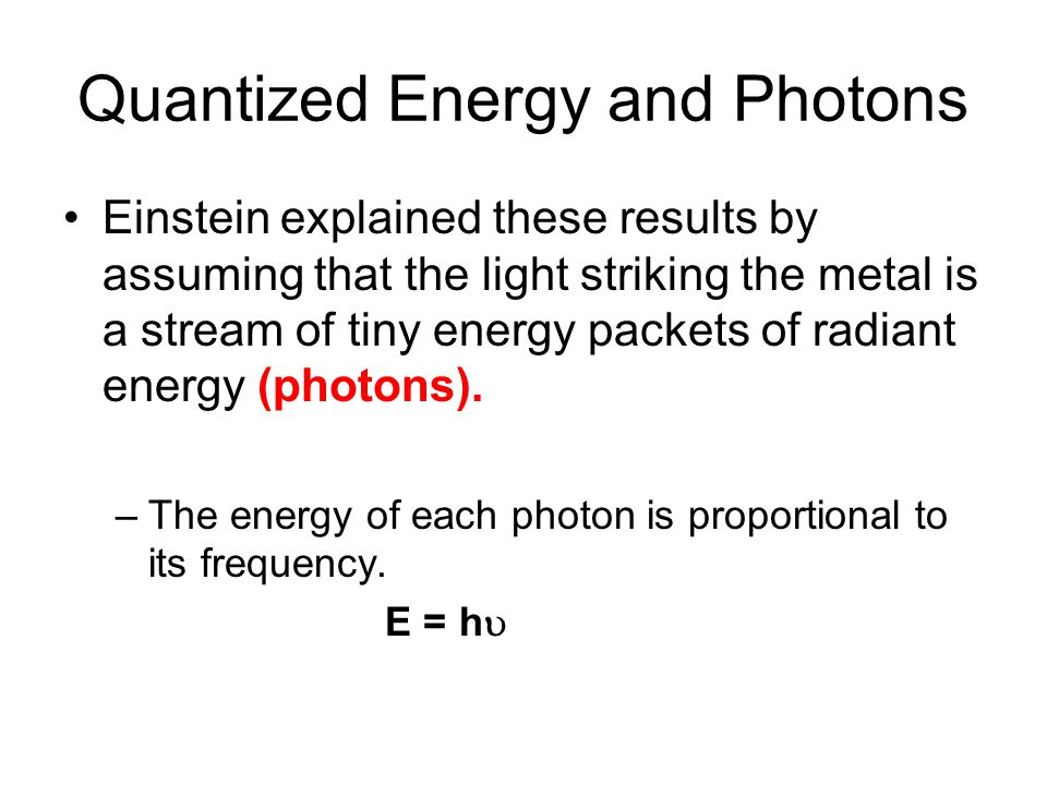 Quantized Energy and Photons Einstein explained these results by assuming that the light striking the metal is a stream of tiny energy packets of radiant energy (photons).