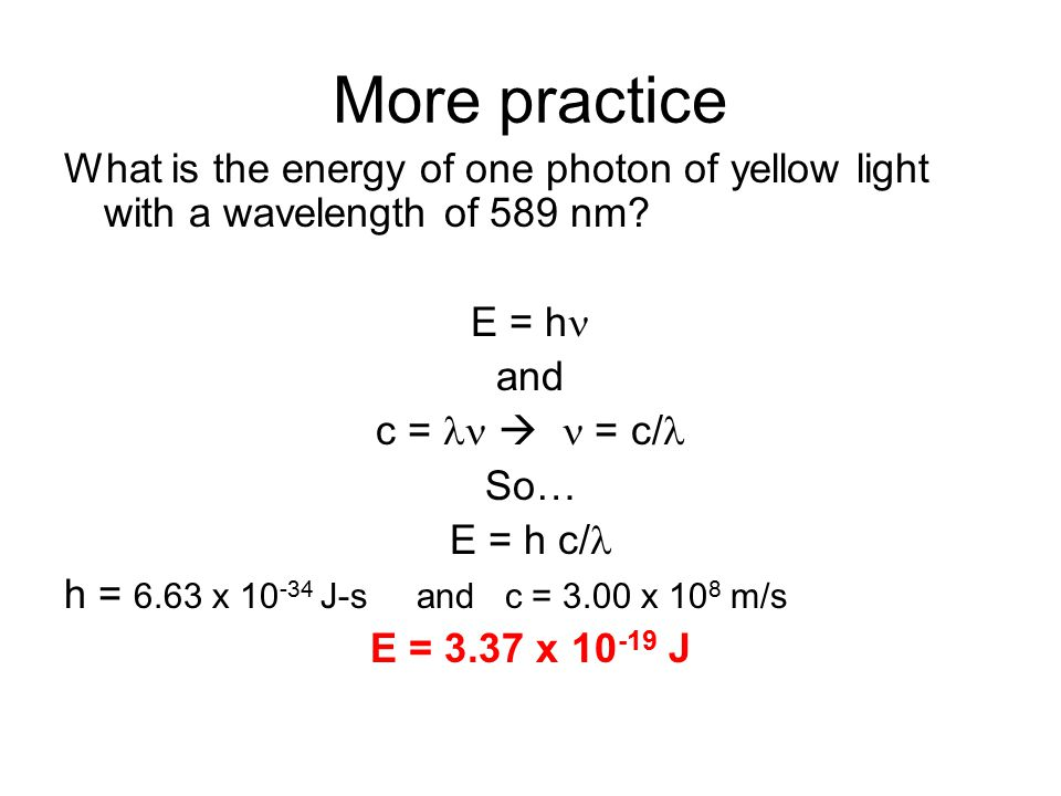 More practice What is the energy of one photon of yellow light with a wavelength of 589 nm.
