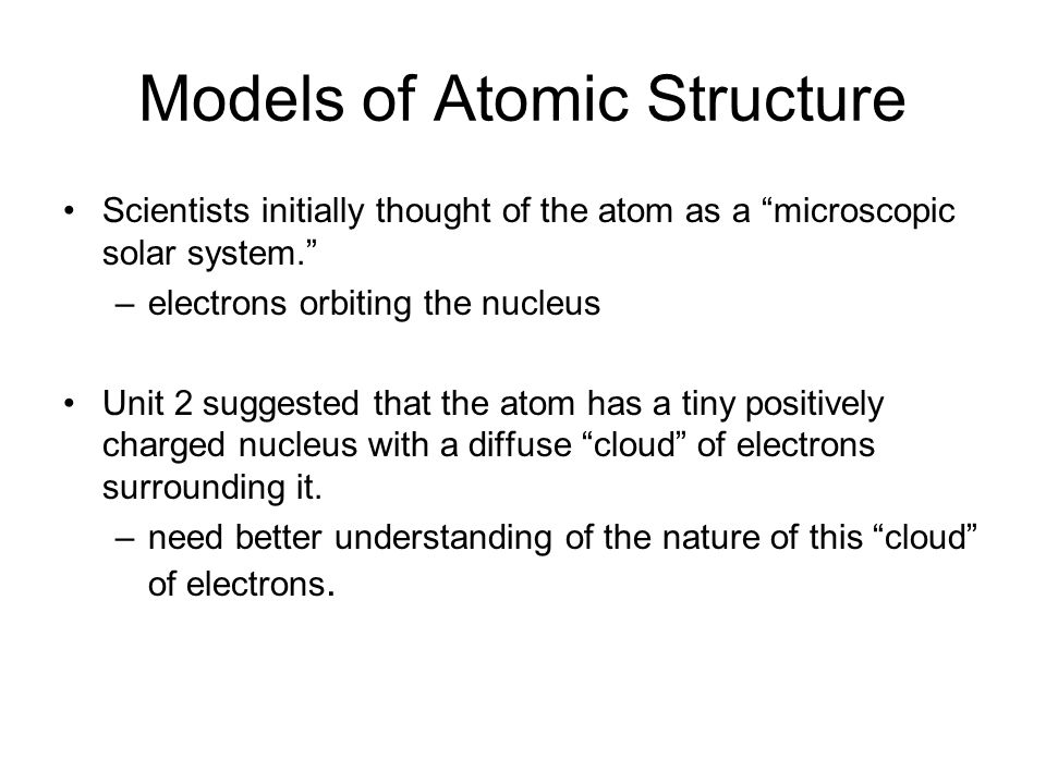 Models of Atomic Structure Scientists initially thought of the atom as a microscopic solar system. –electrons orbiting the nucleus Unit 2 suggested that the atom has a tiny positively charged nucleus with a diffuse cloud of electrons surrounding it.