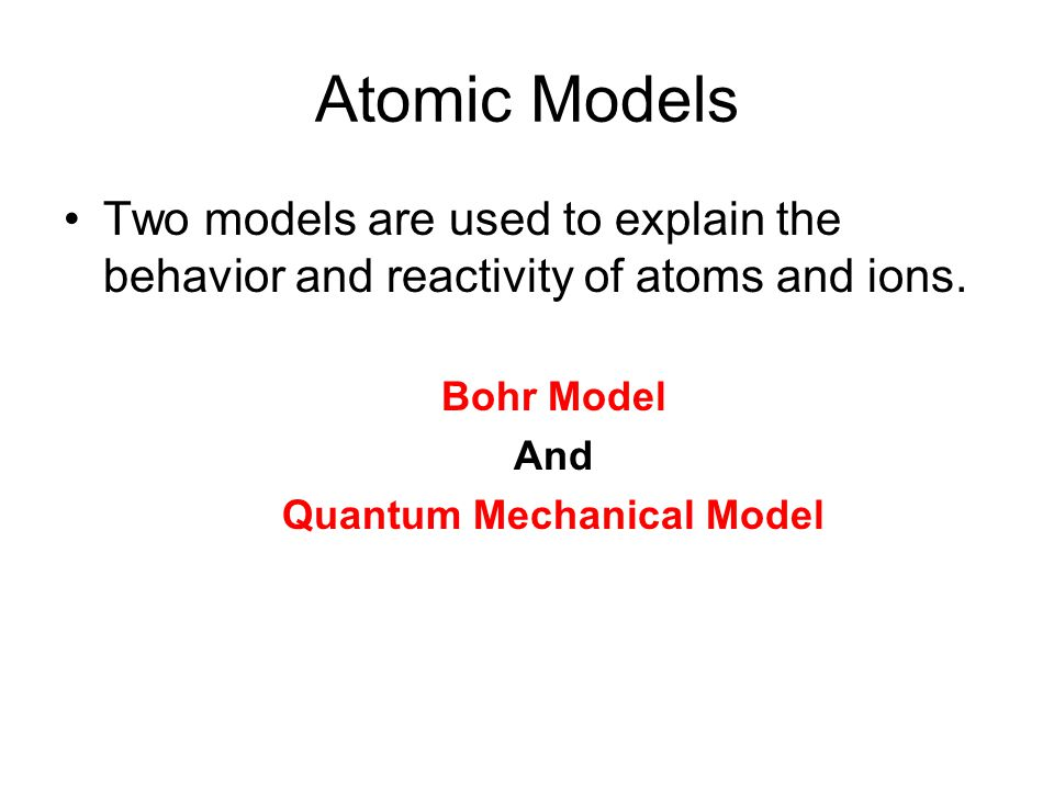 Atomic Models Two models are used to explain the behavior and reactivity of atoms and ions.