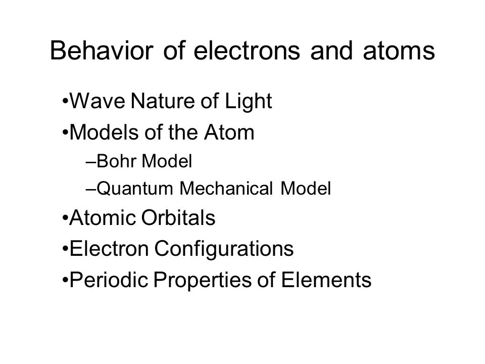 Behavior of electrons and atoms Wave Nature of Light Models of the Atom –Bohr Model –Quantum Mechanical Model Atomic Orbitals Electron Configurations Periodic Properties of Elements