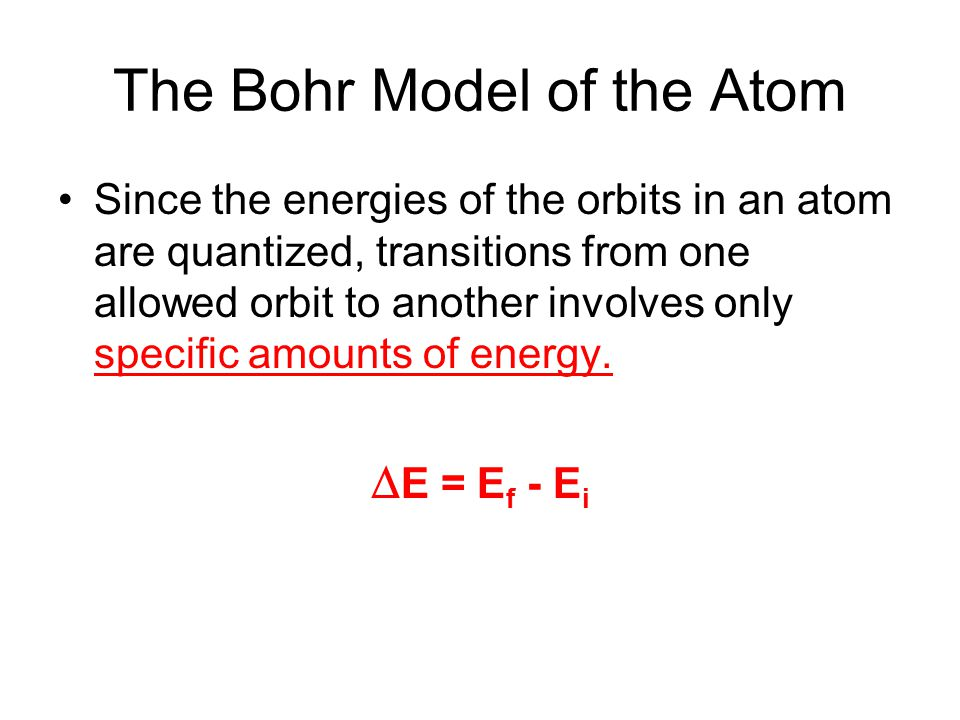 The Bohr Model of the Atom Since the energies of the orbits in an atom are quantized, transitions from one allowed orbit to another involves only specific amounts of energy.