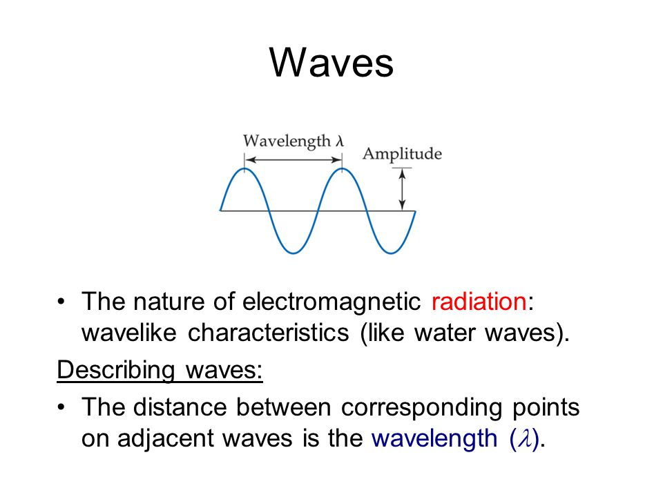 Waves The nature of electromagnetic radiation: wavelike characteristics (like water waves).