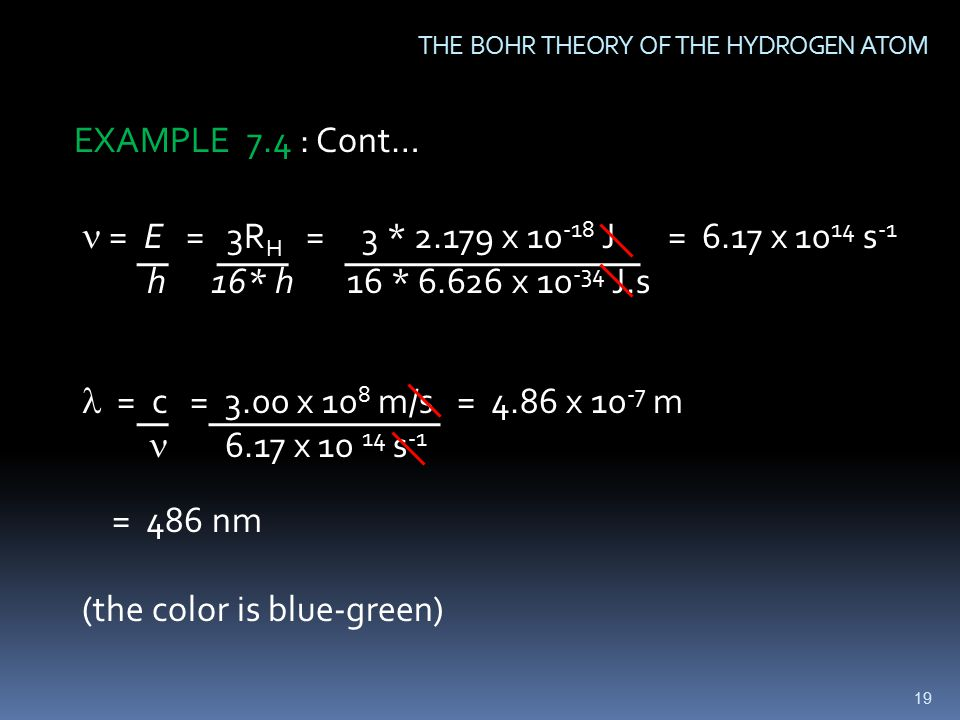 19 THE BOHR THEORY OF THE HYDROGEN ATOM = E = 3R H = 3 * x J = 6.17 x s -1 h 16* h 16 * x J.s = c = 3.00 x 10 8 m/s = 4.86 x m  6.17 x s -1 = 486 nm (the color is blue-green) EXAMPLE 7.4 : Cont…
