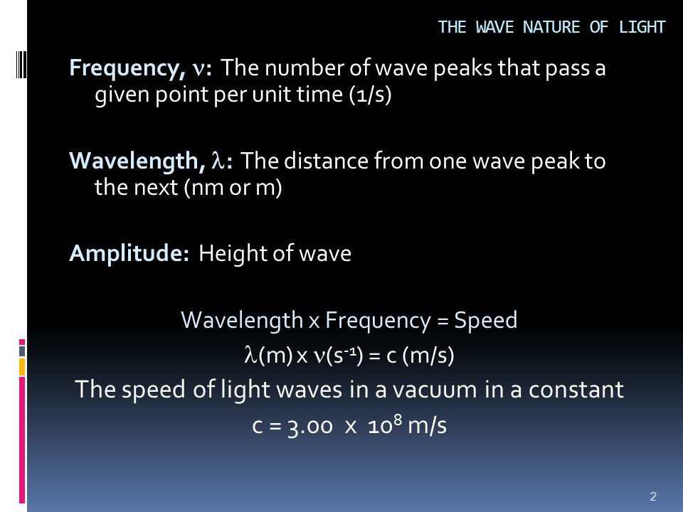 Frequency, : The number of wave peaks that pass a given point per unit time (1/s) Wavelength, : The distance from one wave peak to the next (nm or m) Amplitude: Height of wave Wavelength x Frequency = Speed (m) x (s -1 ) = c (m/s) The speed of light waves in a vacuum in a constant c = 3.00 x 10 8 m/s 2 THE WAVE NATURE OF LIGHT