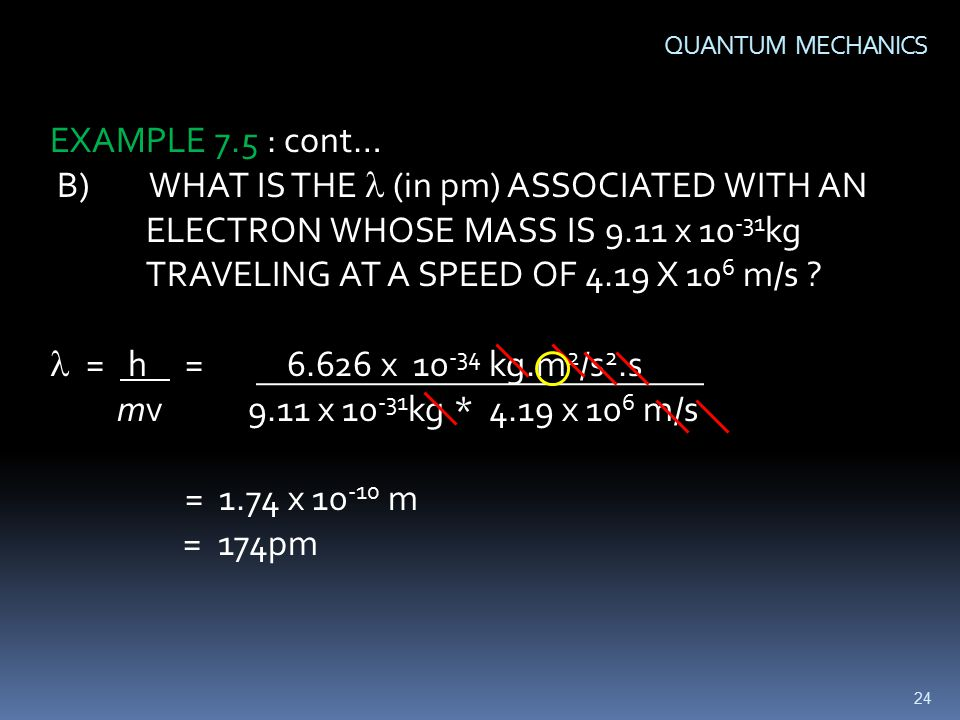 24 QUANTUM MECHANICS EXAMPLE 7.5 : cont… B) WHAT IS THE (in pm) ASSOCIATED WITH AN ELECTRON WHOSE MASS IS 9.11 x kg TRAVELING AT A SPEED OF 4.19 X 10 6 m/s .