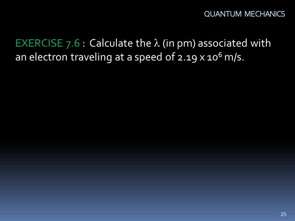 25 QUANTUM MECHANICS EXERCISE 7.6 : Calculate the (in pm) associated with an electron traveling at a speed of 2.19 x 10 6 m/s.