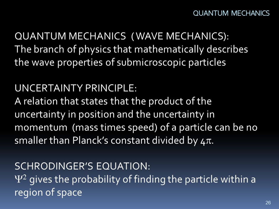 26 QUANTUM MECHANICS QUANTUM MECHANICS ( WAVE MECHANICS): The branch of physics that mathematically describes the wave properties of submicroscopic particles UNCERTAINTY PRINCIPLE: A relation that states that the product of the uncertainty in position and the uncertainty in momentum (mass times speed) of a particle can be no smaller than Planck's constant divided by 4 .