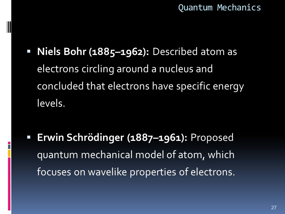 Quantum Mechanics  Niels Bohr (1885–1962): Described atom as electrons circling around a nucleus and concluded that electrons have specific energy levels.