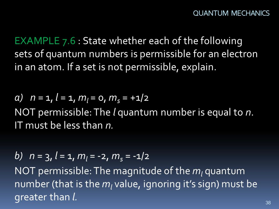 38 QUANTUM MECHANICS EXAMPLE 7.6 : State whether each of the following sets of quantum numbers is permissible for an electron in an atom.