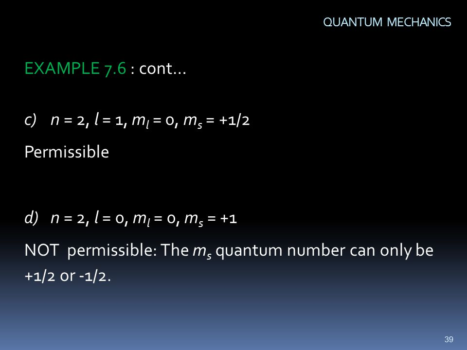 39 QUANTUM MECHANICS EXAMPLE 7.6 : cont… c)n = 2, l = 1, m l = 0, m s = +1/2 Permissible d)n = 2, l = 0, m l = 0, m s = +1 NOT permissible: The m s quantum number can only be +1/2 or -1/2.