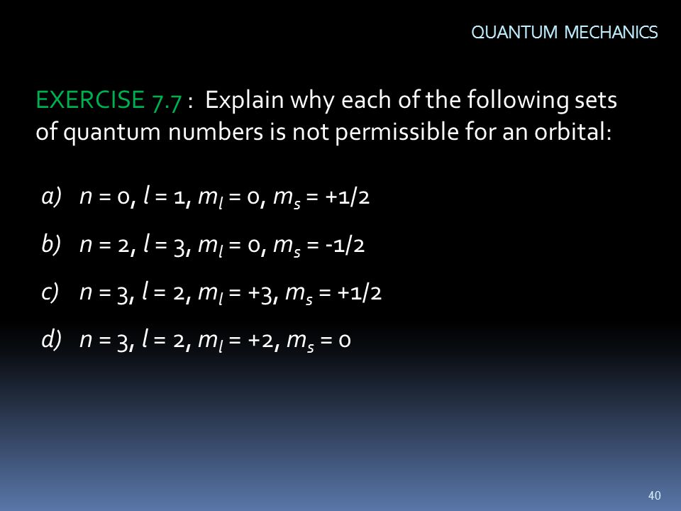 40 QUANTUM MECHANICS EXERCISE 7.7 : Explain why each of the following sets of quantum numbers is not permissible for an orbital: a)n = 0, l = 1, m l = 0, m s = +1/2 b)n = 2, l = 3, m l = 0, m s = -1/2 c)n = 3, l = 2, m l = +3, m s = +1/2 d)n = 3, l = 2, m l = +2, m s = 0
