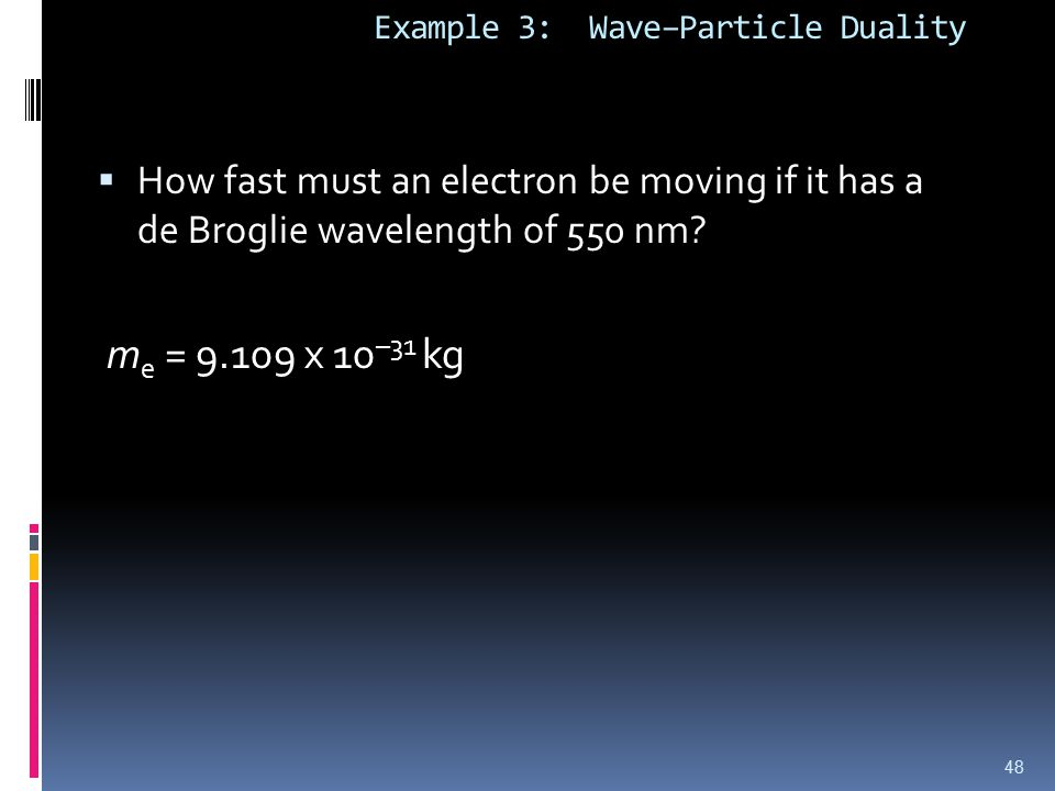 Example 3: Wave–Particle Duality  How fast must an electron be moving if it has a de Broglie wavelength of 550 nm.