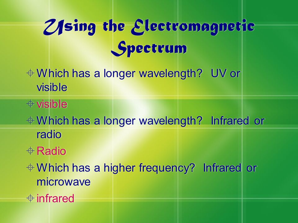 Using the Electromagnetic Spectrum  Which has a longer wavelength.