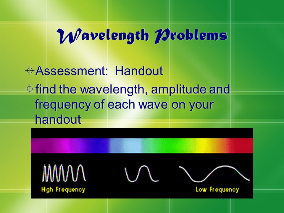 Wavelength Problems  Assessment: Handout  find the wavelength, amplitude and frequency of each wave on your handout  Assessment: Handout  find the wavelength, amplitude and frequency of each wave on your handout