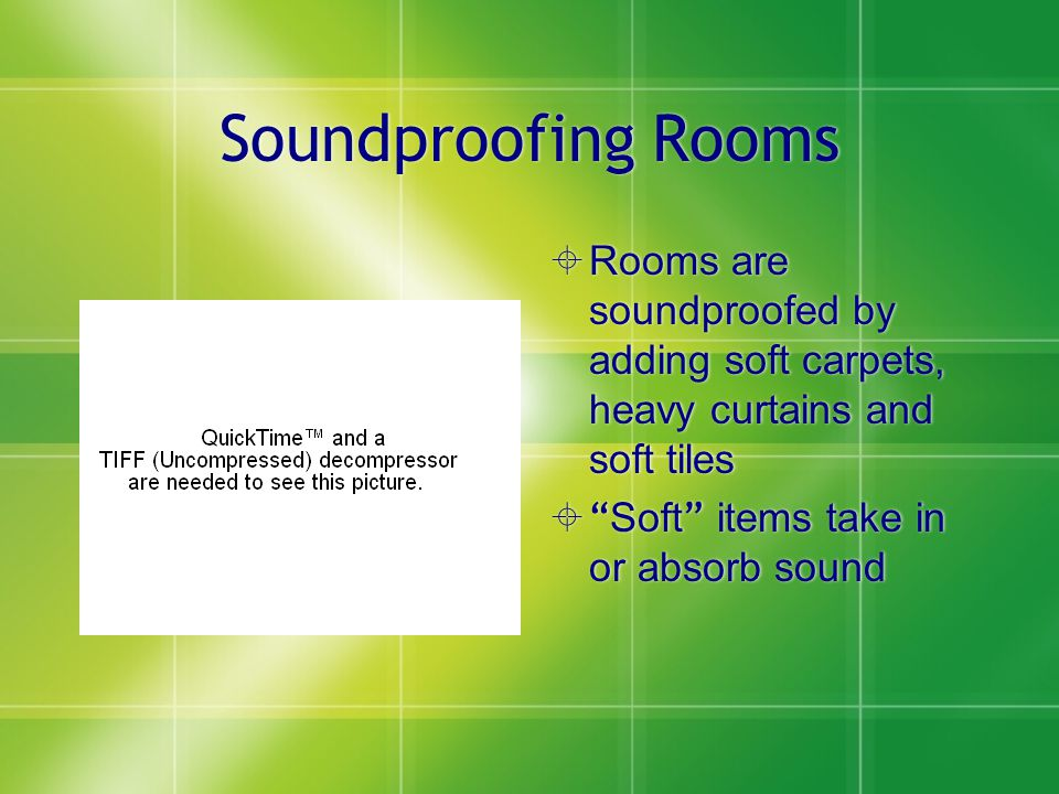 Soundproofing Rooms  Rooms are soundproofed by adding soft carpets, heavy curtains and soft tiles  Soft items take in or absorb sound
