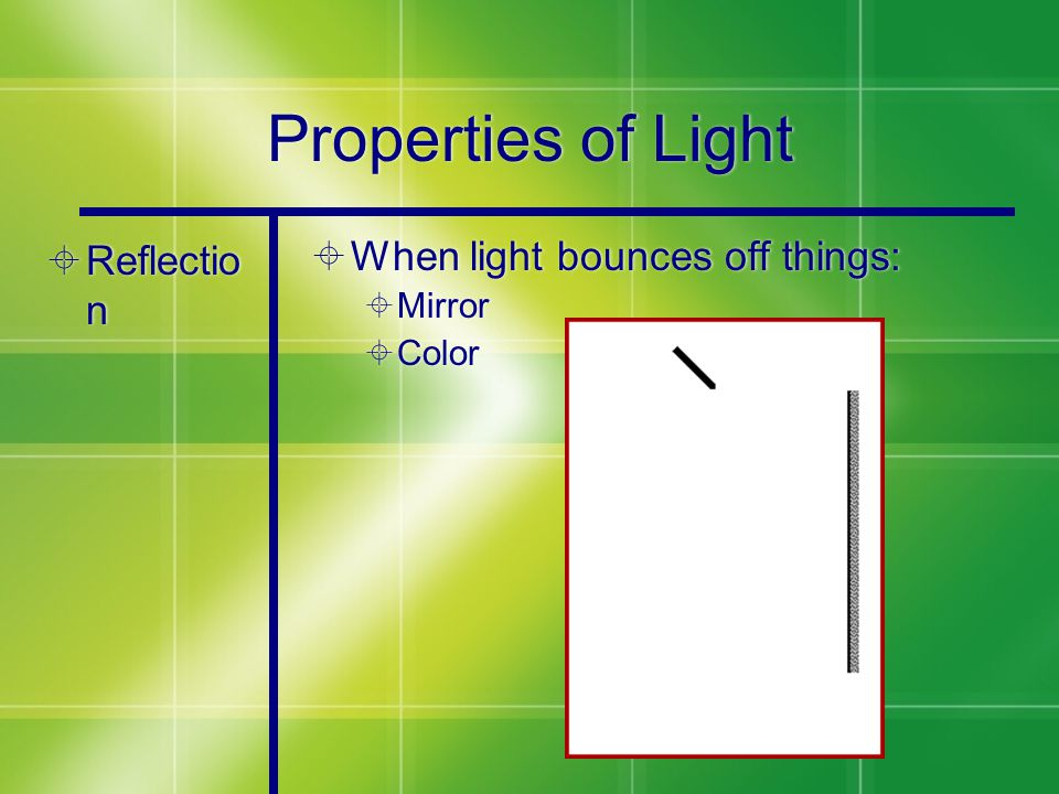 Properties of Light  Reflectio n  When light bounces off things:  Mirror  Color