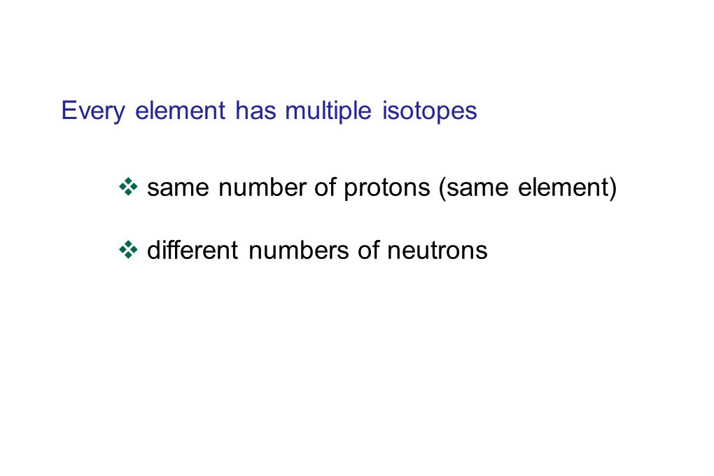 Every element has multiple isotopes  same number of protons (same element)  different numbers of neutrons