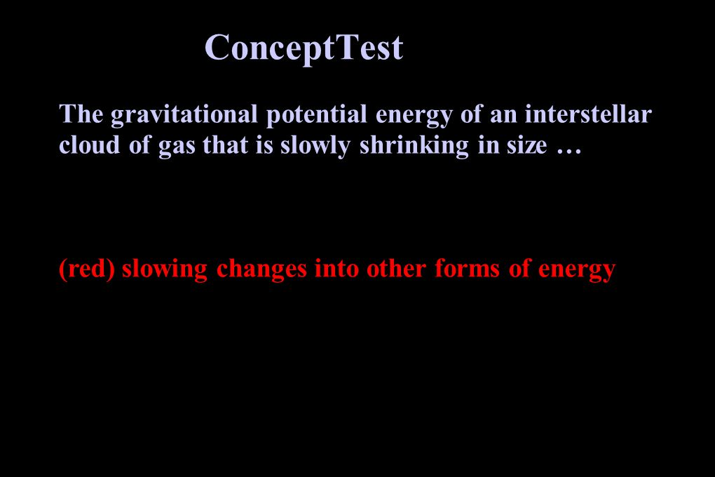 ConceptTest The gravitational potential energy of an interstellar cloud of gas that is slowly shrinking in size … (yellow) stays the same (red) slowing changes into other forms of energy (green) slowly increases (blue) interstellar clouds do not have gravitational potential energy