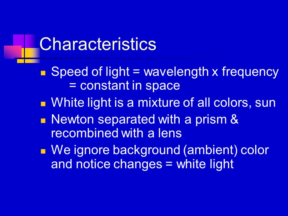 Characteristics Speed of light = wavelength x frequency = constant in space White light is a mixture of all colors, sun Newton separated with a prism & recombined with a lens We ignore background (ambient) color and notice changes = white light