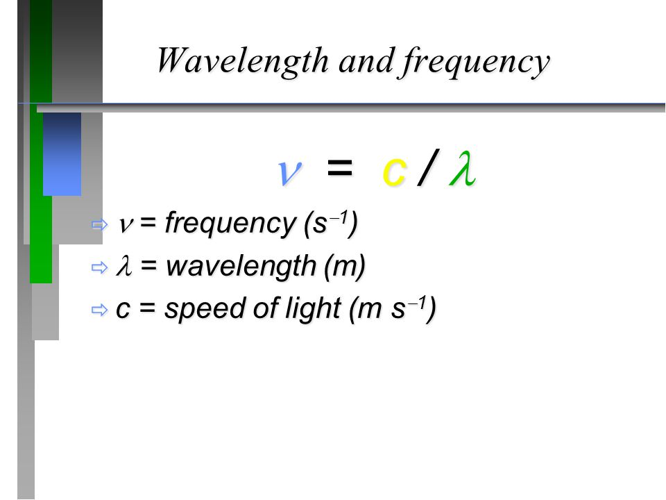 Wavelength and frequency  = c /  = c /  = frequency (s  1 )  = wavelength (m)  c = speed of light (m s  1 )