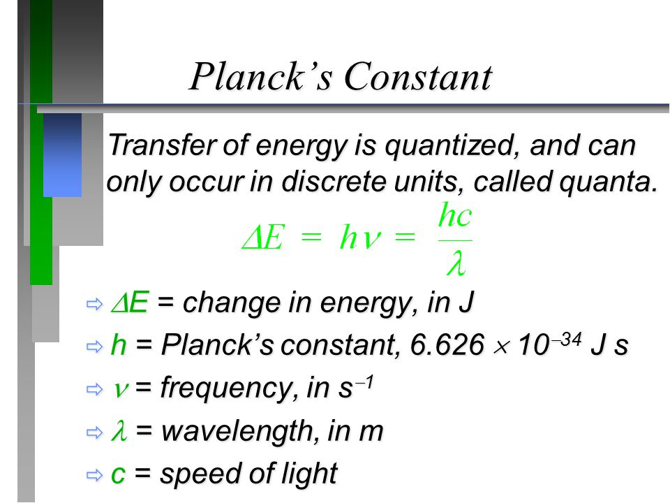 Planck's Constant   E = change in energy, in J  h = Planck's constant,  10  34 J s  = frequency, in s  1  = wavelength, in m  c = speed of light Transfer of energy is quantized, and can only occur in discrete units, called quanta.