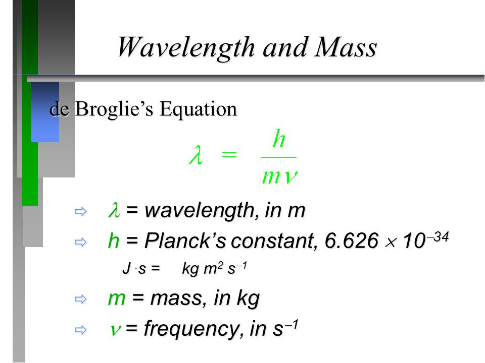Wavelength and Mass  = wavelength, in m  h = Planck's constant,  10  34 J.
