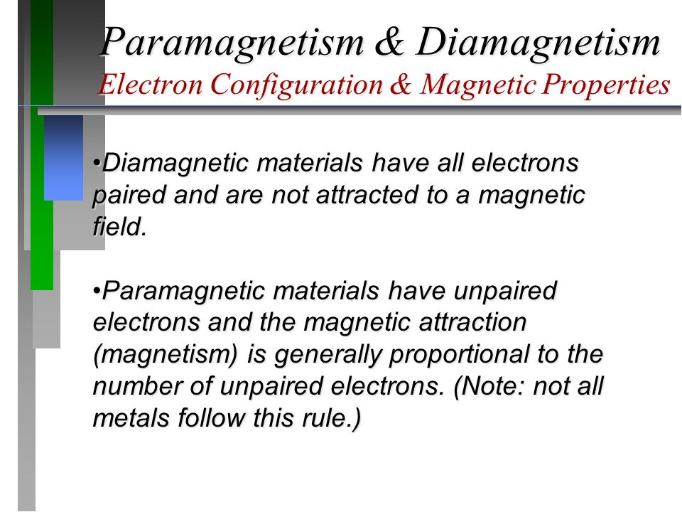 Paramagnetism & Diamagnetism Electron Configuration & Magnetic Properties Diamagnetic materials have all electrons paired and are not attracted to a magnetic field.Diamagnetic materials have all electrons paired and are not attracted to a magnetic field.