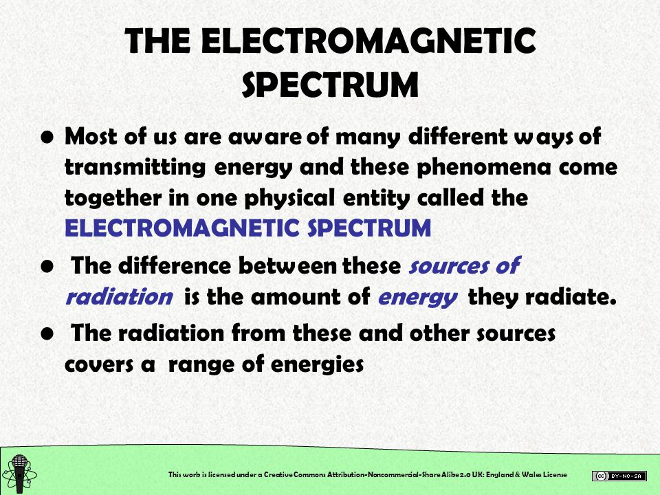 This work is licensed under a Creative Commons Attribution-Noncommercial-Share Alike 2.0 UK: England & Wales License THE ELECTROMAGNETIC SPECTRUM Most of us are aware of many different ways of transmitting energy and these phenomena come together in one physical entity called the ELECTROMAGNETIC SPECTRUM The difference between these sources of radiation is the amount of energy they radiate.