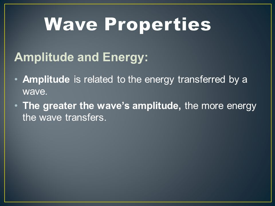 Amplitude and Energy: Amplitude is related to the energy transferred by a wave.