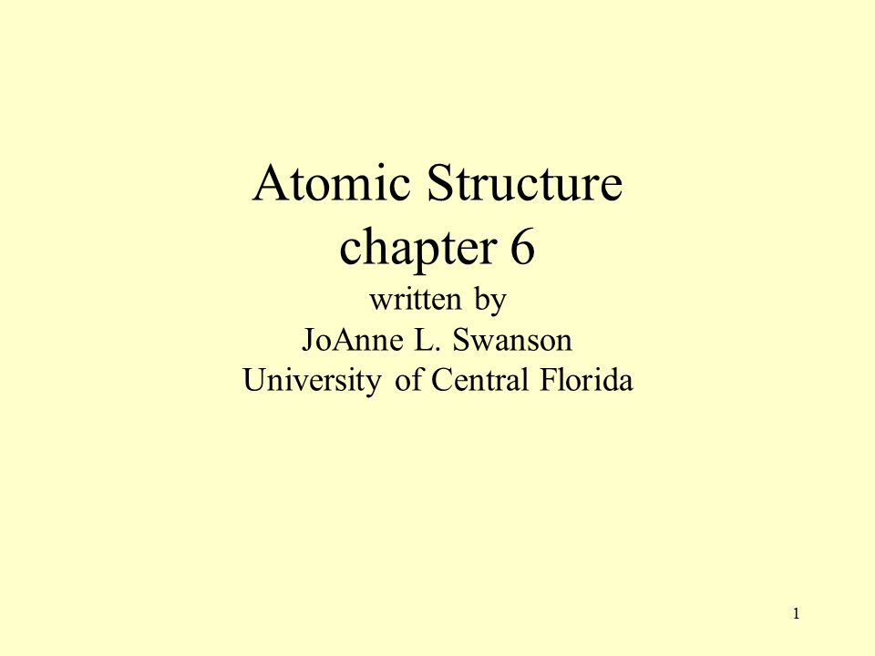 1 Atomic Structure chapter 6 written by JoAnne L. Swanson University of Central Florida