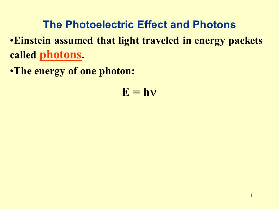 11 The Photoelectric Effect and Photons Einstein assumed that light traveled in energy packets called photons.