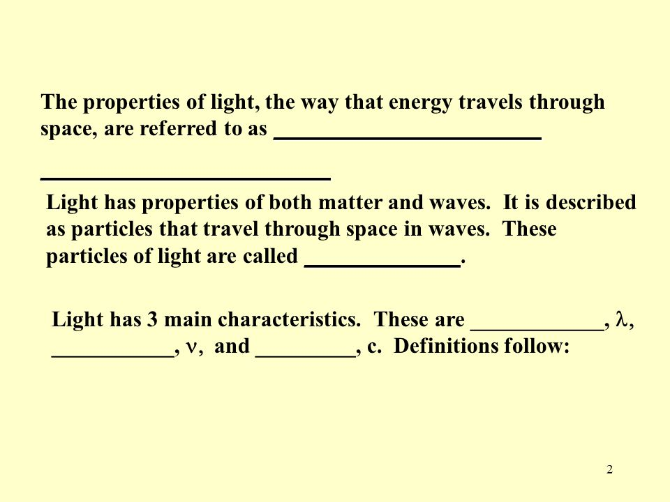 2 ________________________ The properties of light, the way that energy travels through space, are referred to as __________________________________________________ ______________ Light has properties of both matter and waves.