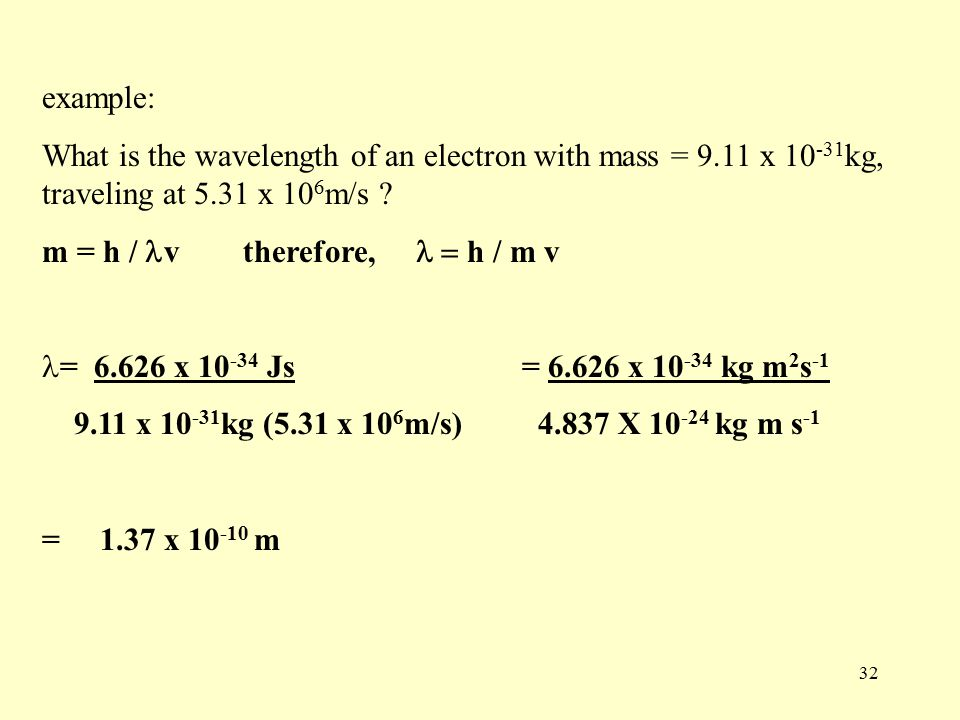 32 example: What is the wavelength of an electron with mass = 9.11 x kg, traveling at 5.31 x 10 6 m/s .