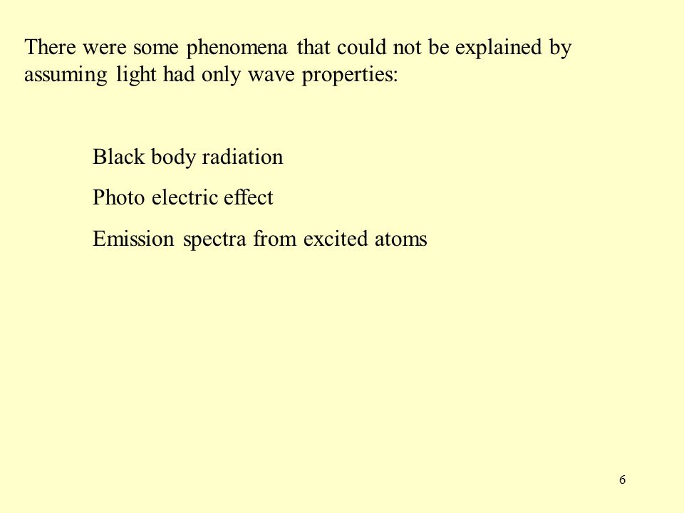 6 There were some phenomena that could not be explained by assuming light had only wave properties: Black body radiation Photo electric effect Emission spectra from excited atoms