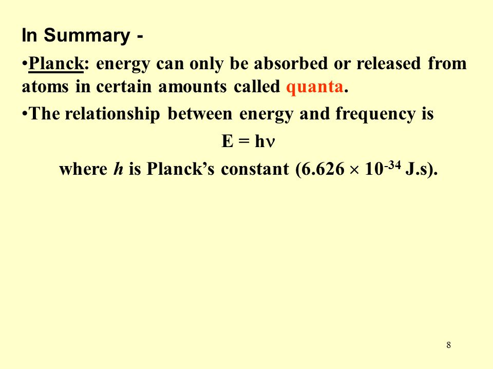 8 In Summary - Planck: energy can only be absorbed or released from atoms in certain amounts called quanta.
