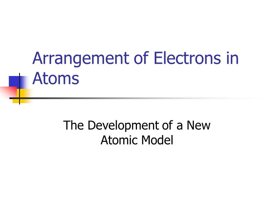 Arrangement of Electrons in Atoms The Development of a New Atomic Model