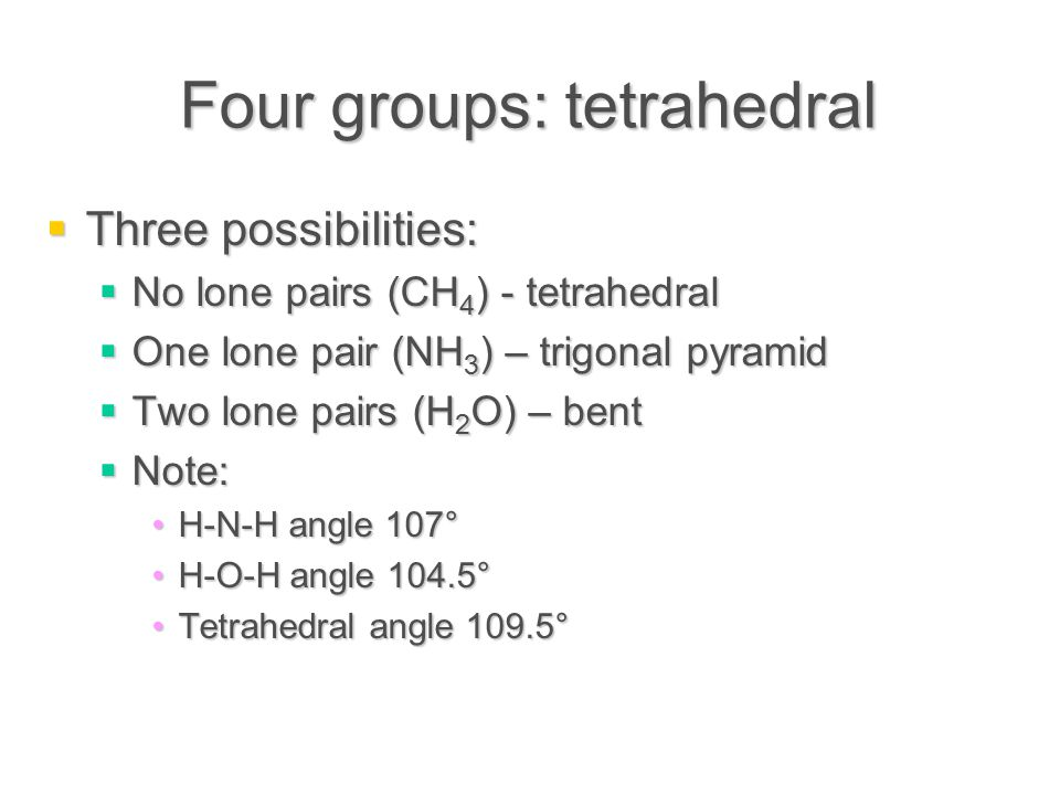Four groups: tetrahedral  Three possibilities:  No lone pairs (CH 4 ) - tetrahedral  One lone pair (NH 3 ) – trigonal pyramid  Two lone pairs (H 2 O) – bent  Note: H-N-H angle 107°H-N-H angle 107° H-O-H angle 104.5°H-O-H angle 104.5° Tetrahedral angle 109.5°Tetrahedral angle 109.5°