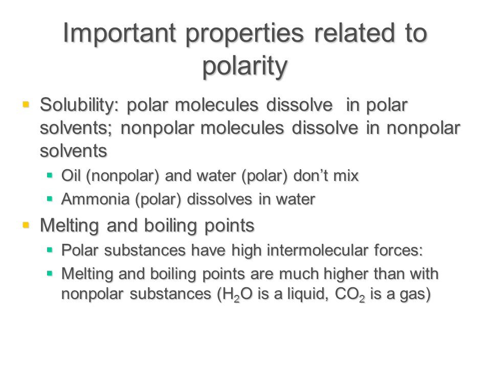 Important properties related to polarity  Solubility: polar molecules dissolve in polar solvents; nonpolar molecules dissolve in nonpolar solvents  Oil (nonpolar) and water (polar) don't mix  Ammonia (polar) dissolves in water  Melting and boiling points  Polar substances have high intermolecular forces:  Melting and boiling points are much higher than with nonpolar substances (H 2 O is a liquid, CO 2 is a gas)