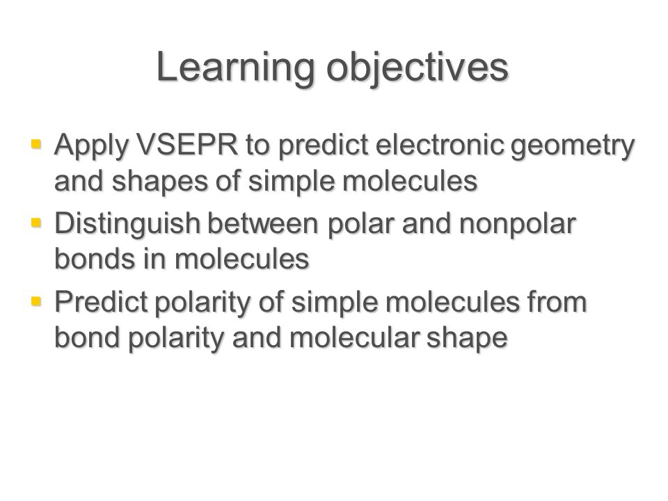 Learning objectives  Apply VSEPR to predict electronic geometry and shapes of simple molecules  Distinguish between polar and nonpolar bonds in molecules  Predict polarity of simple molecules from bond polarity and molecular shape