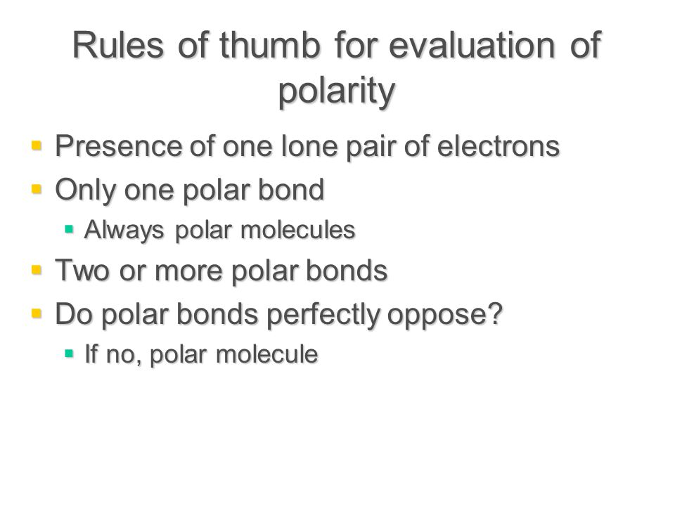 Rules of thumb for evaluation of polarity  Presence of one lone pair of electrons  Only one polar bond  Always polar molecules  Two or more polar bonds  Do polar bonds perfectly oppose.
