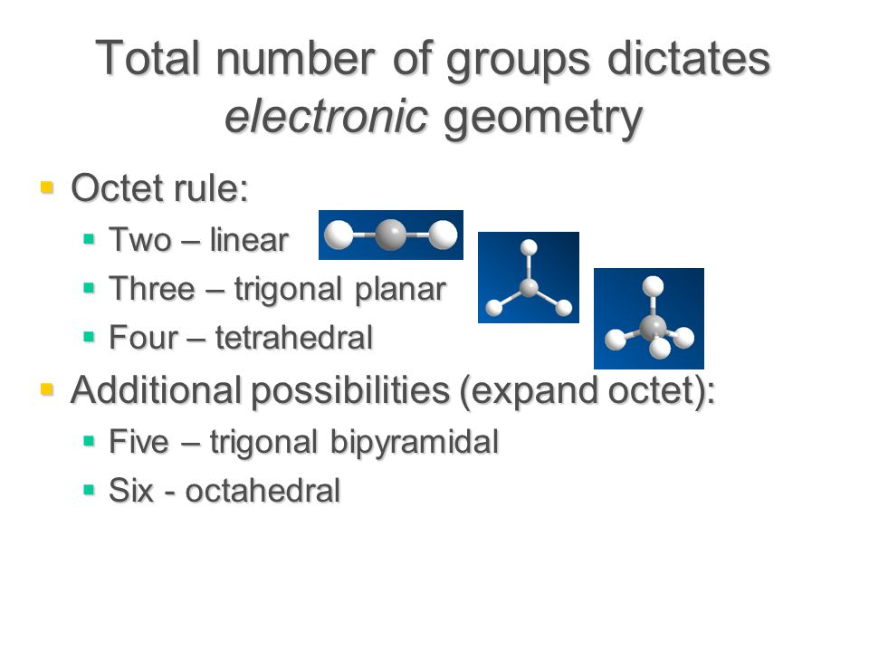 Total number of groups dictates electronic geometry  Octet rule:  Two – linear  Three – trigonal planar  Four – tetrahedral  Additional possibilities (expand octet):  Five – trigonal bipyramidal  Six - octahedral